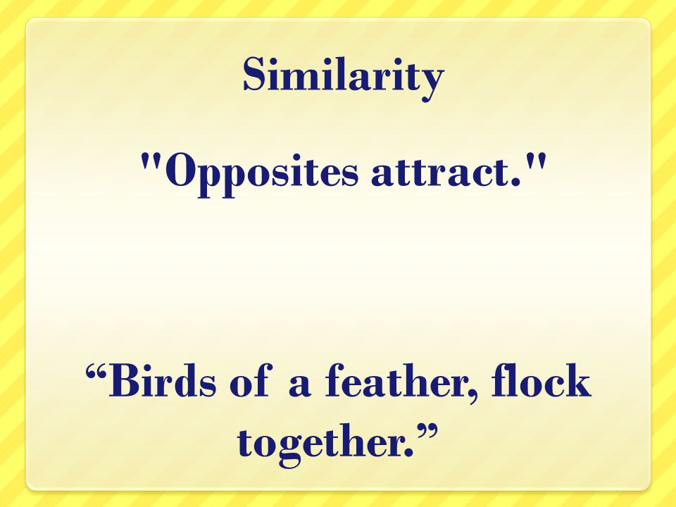 Opposites attract. Birds of a feather, flock together. Similarity