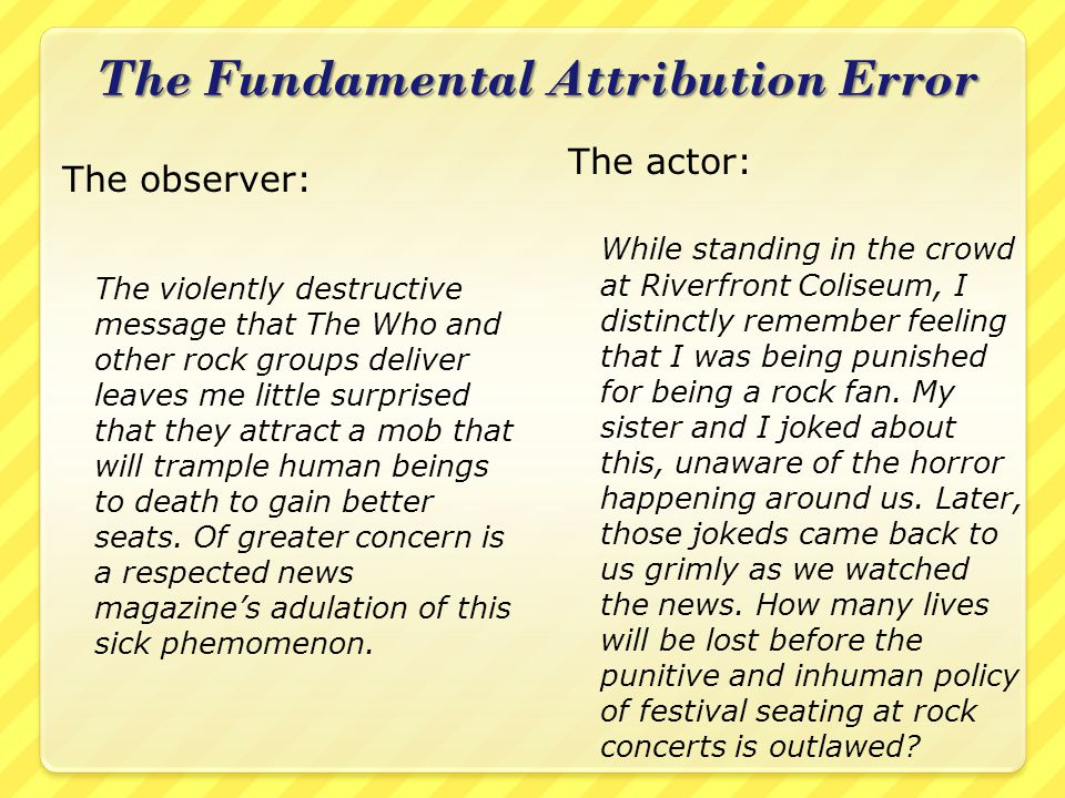 The Fundamental Attribution Error The observer: The violently destructive message that The Who and other rock groups deliver leaves me little surprised that they attract a mob that will trample human beings to death to gain better seats.