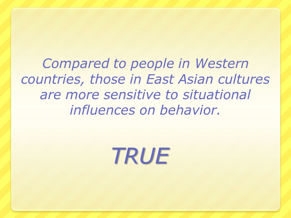 Compared to people in Western countries, those in East Asian cultures are more sensitive to situational influences on behavior.