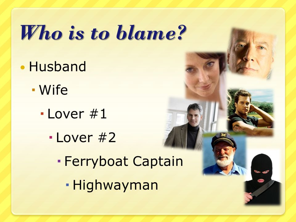 Who is to blame? Husband  Wife  Lover #1  Lover #2  Ferryboat Captain  Highwayman