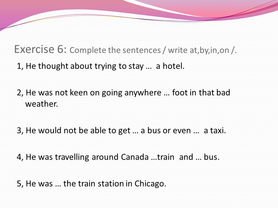 Exercise 6: Complete the sentences / write at,by,in,on /.