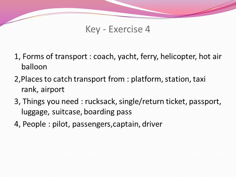 Key - Exercise 4 1, Forms of transport : coach, yacht, ferry, helicopter, hot air balloon 2,Places to catch transport from : platform, station, taxi rank, airport 3, Things you need : rucksack, single/return ticket, passport, luggage, suitcase, boarding pass 4, People : pilot, passengers,captain, driver