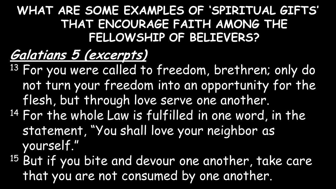 WHAT ARE SOME EXAMPLES OF 'SPIRITUAL GIFTS' THAT ENCOURAGE FAITH AMONG THE FELLOWSHIP OF BELIEVERS? Galatians 5 (excerpts) 13 For you were called to f