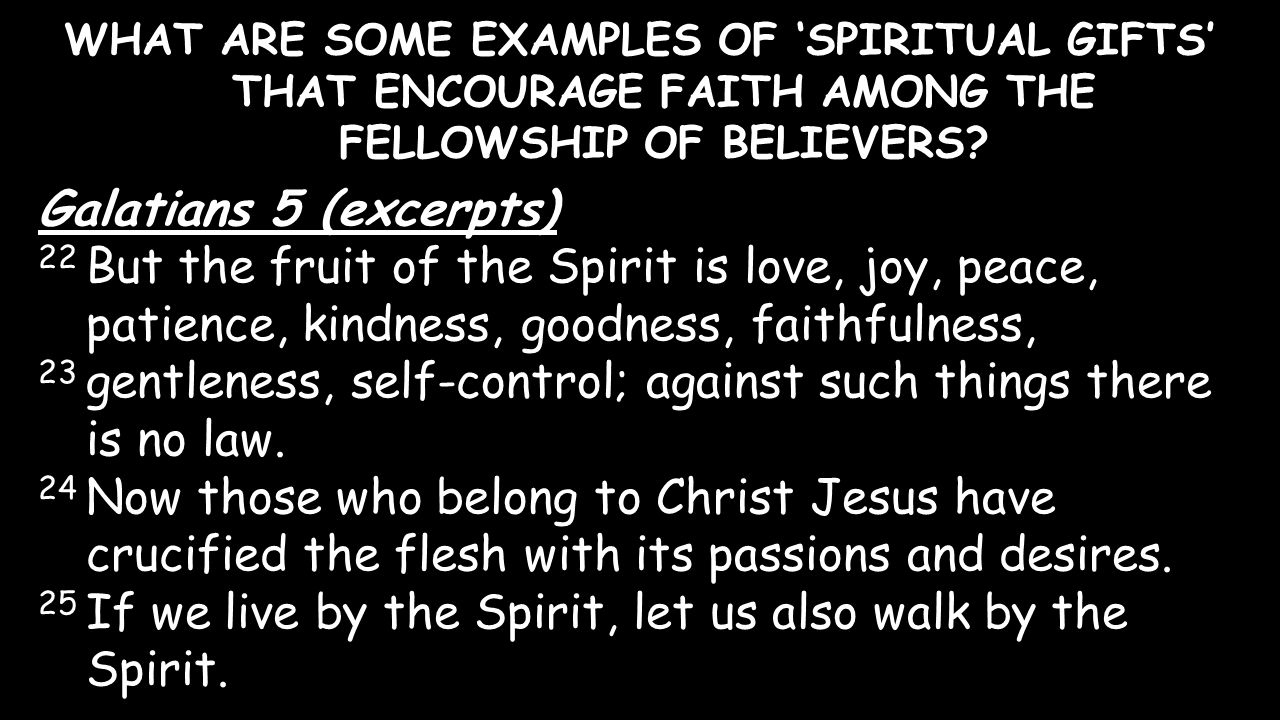 WHAT ARE SOME EXAMPLES OF 'SPIRITUAL GIFTS' THAT ENCOURAGE FAITH AMONG THE FELLOWSHIP OF BELIEVERS? Galatians 5 (excerpts) 22 But the fruit of the Spi