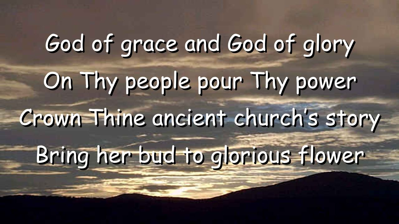 God of grace and God of glory On Thy people pour Thy power Crown Thine ancient church's story Bring her bud to glorious flower God of grace and God of