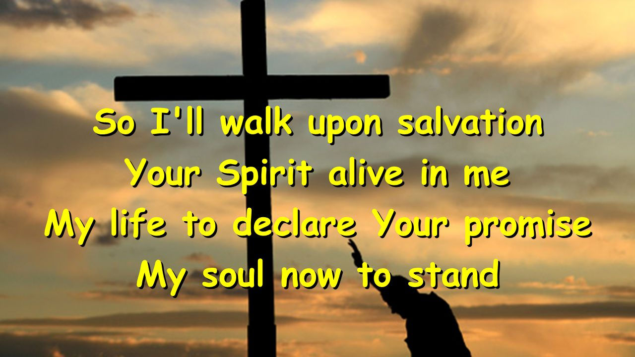 So I'll walk upon salvation Your Spirit alive in me My life to declare Your promise My soul now to stand So I'll walk upon salvation Your Spirit alive
