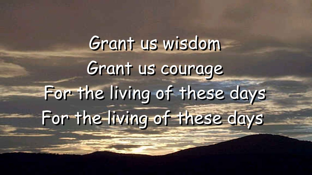 Grant us wisdom Grant us courage For the living of these days Grant us wisdom Grant us courage For the living of these days