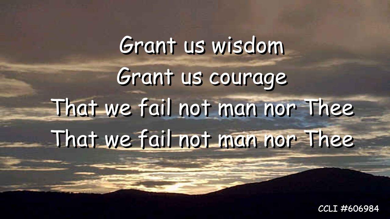 Grant us wisdom Grant us courage That we fail not man nor Thee Grant us wisdom Grant us courage That we fail not man nor Thee CCLI #606984