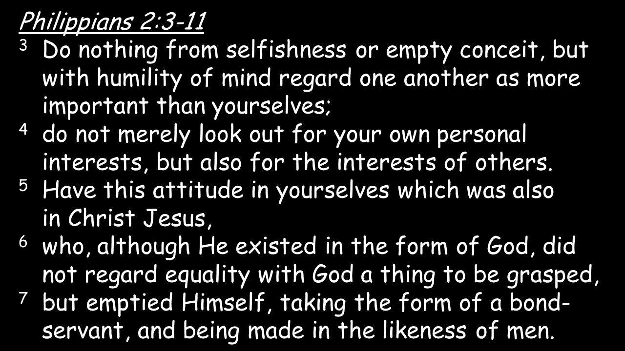 Philippians 2:3-11 3 Do nothing from selfishness or empty conceit, but with humility of mind regard one another as more important than yourselves; 4 d