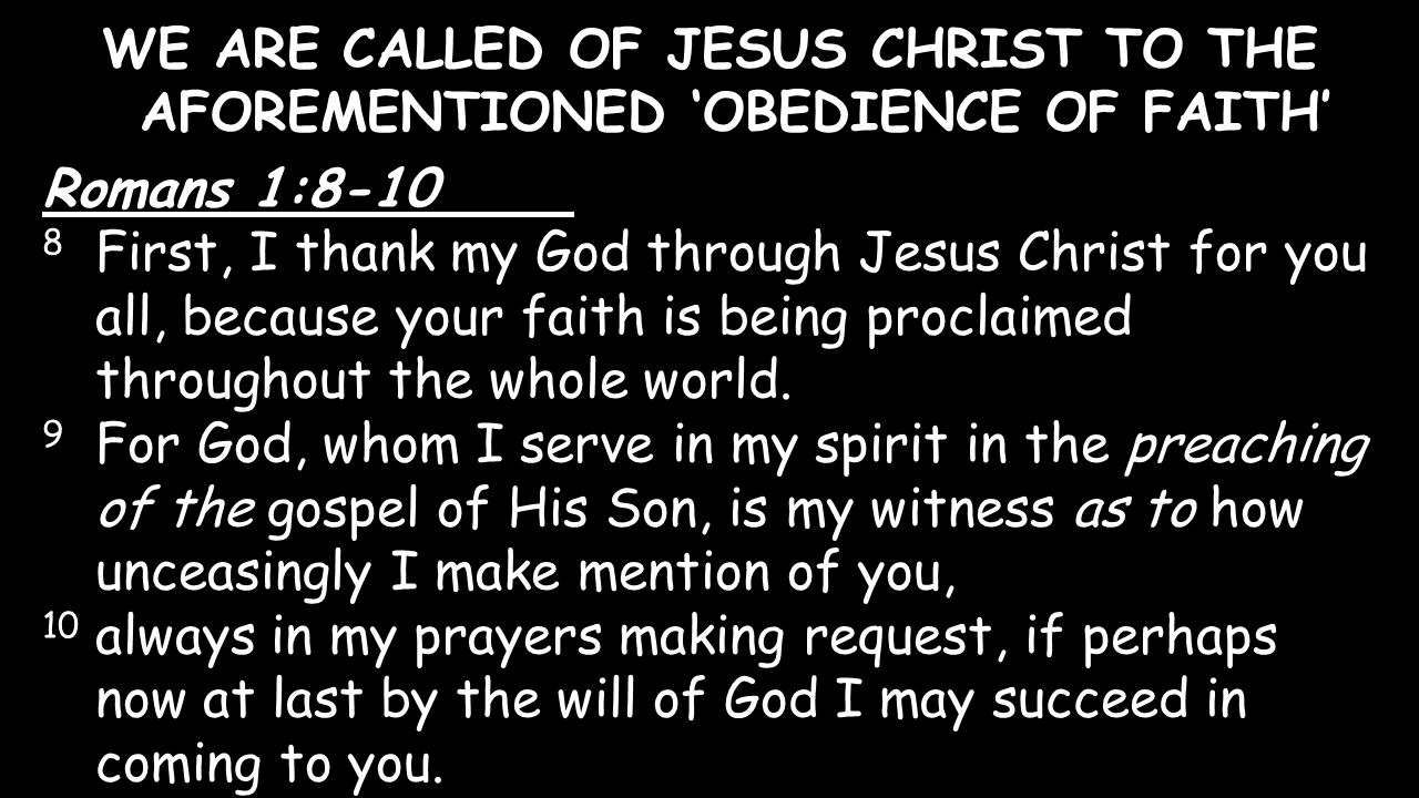 WE ARE CALLED OF JESUS CHRIST TO THE AFOREMENTIONED 'OBEDIENCE OF FAITH' Romans 1:8-10 8 First, I thank my God through Jesus Christ for you all, becau