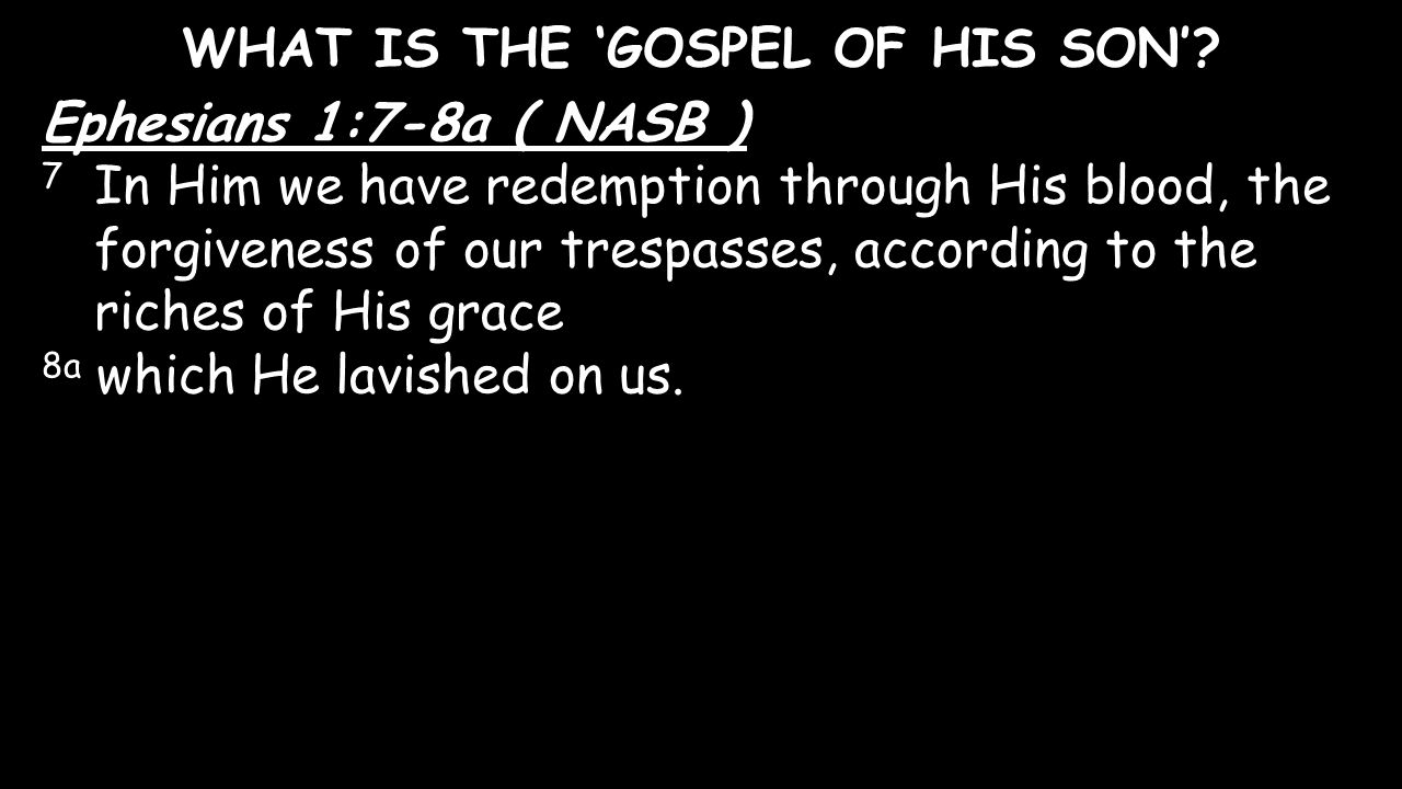 WHAT IS THE 'GOSPEL OF HIS SON'? Ephesians 1:7-8a ( NASB ) 7 In Him we have redemption through His blood, the forgiveness of our trespasses, according