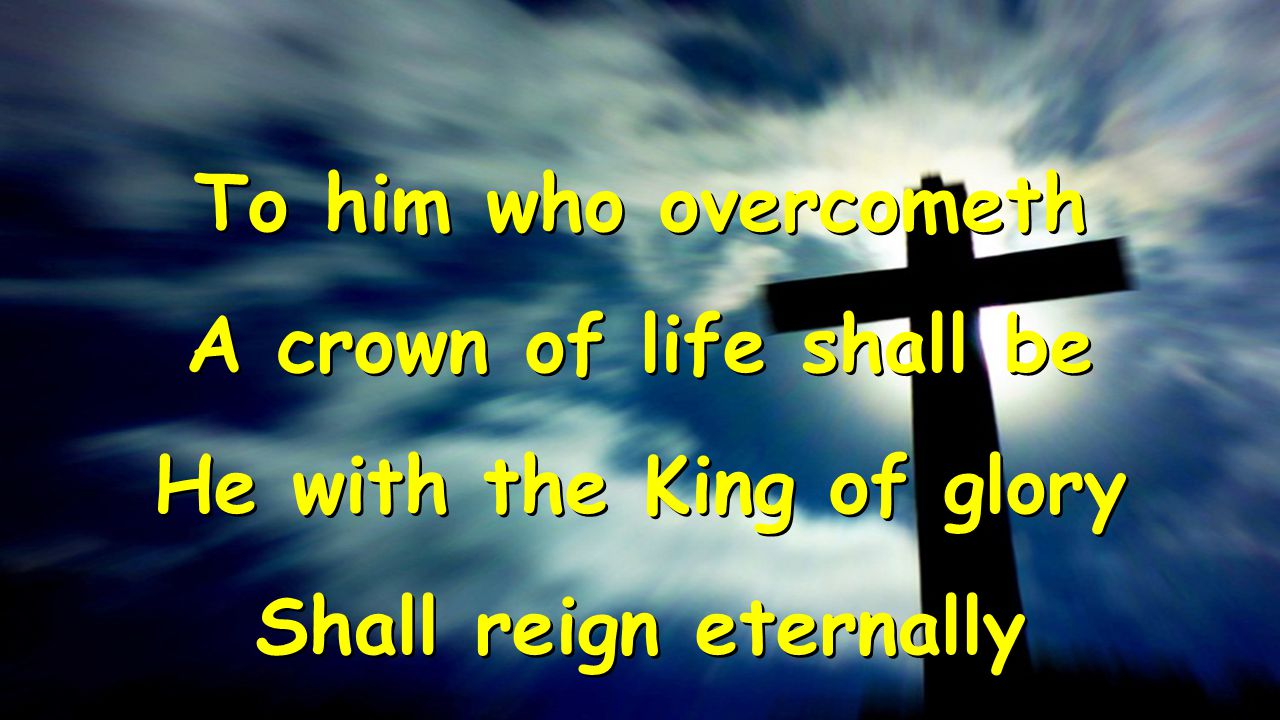To him who overcometh A crown of life shall be He with the King of glory Shall reign eternally To him who overcometh A crown of life shall be He with