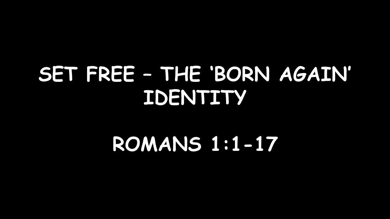 SET FREE – THE 'BORN AGAIN' IDENTITY ROMANS 1:1-17