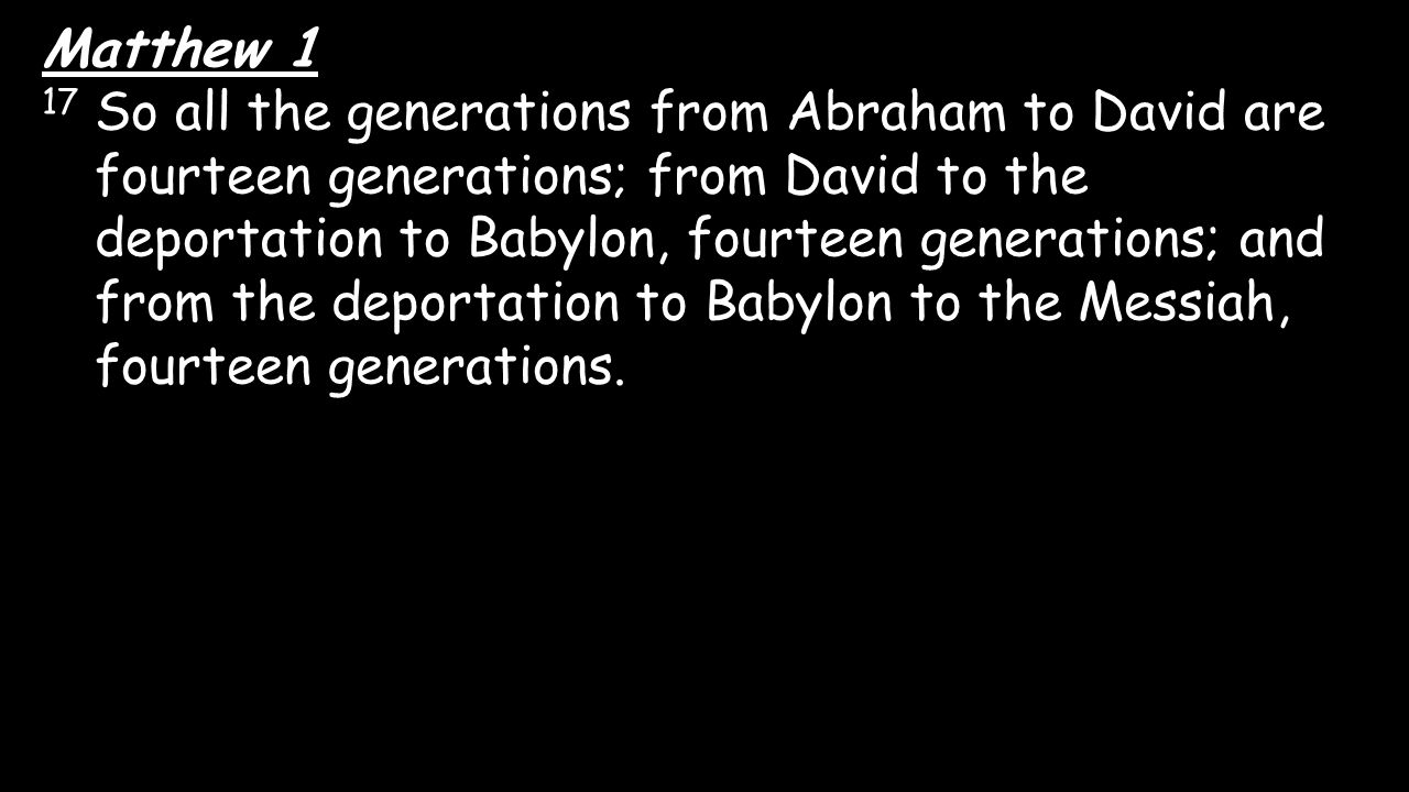 Matthew 1 17 So all the generations from Abraham to David are fourteen generations; from David to the deportation to Babylon, fourteen generations; an