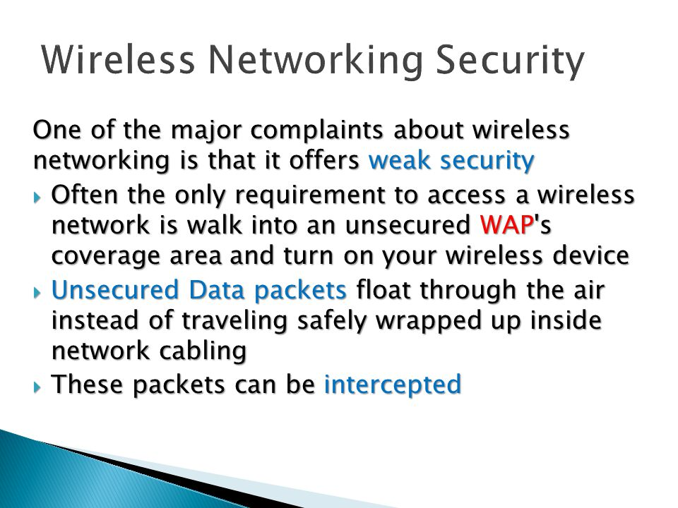 One of the major complaints about wireless networking is that it offers weak security  Often the only requirement to access a wireless network is walk into an unsecured WAP s coverage area and turn on your wireless device  Unsecured Data packets float through the air instead of traveling safely wrapped up inside network cabling  These packets can be intercepted
