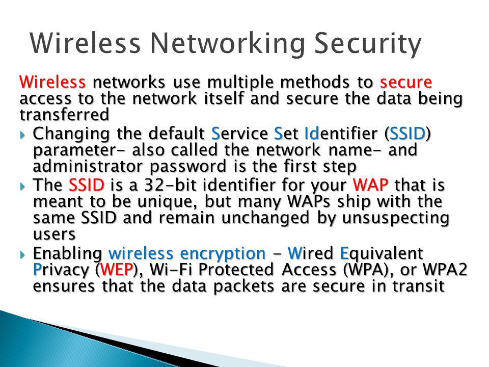 Wireless networks use multiple methods to secure access to the network itself and secure the data being transferred  Changing the default Service Set Identifier (SSID) parameter- also called the network name- and administrator password is the first step  The SSID is a 32-bit identifier for your WAP that is meant to be unique, but many WAPs ship with the same SSID and remain unchanged by unsuspecting users  Enabling wireless encryption - Wired Equivalent Privacy (WEP), Wi-Fi Protected Access (WPA), or WPA2 ensures that the data packets are secure in transit