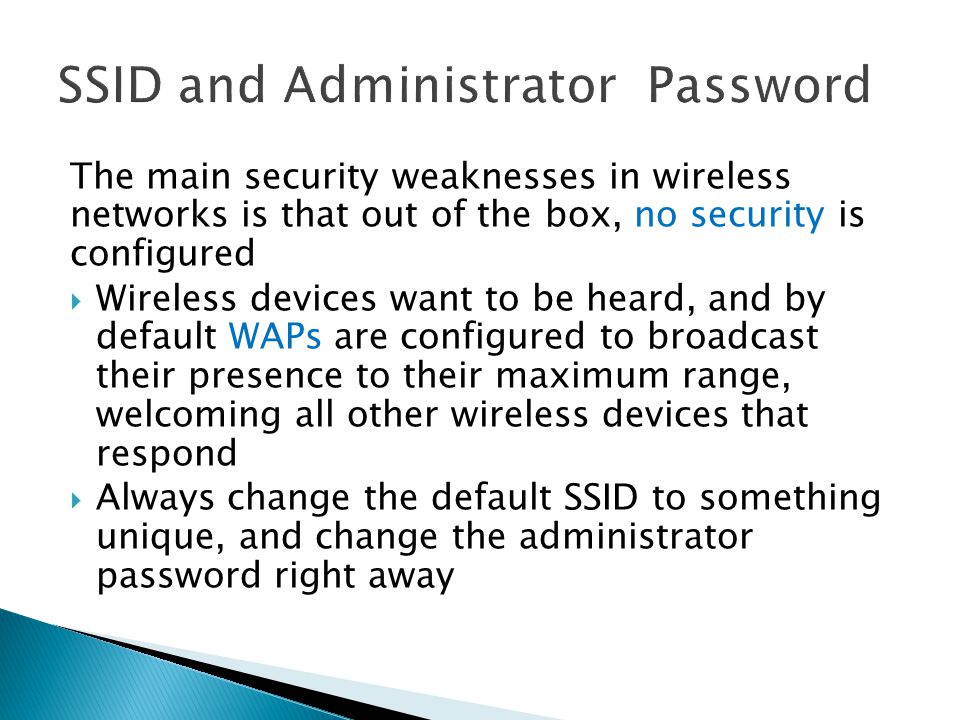The main security weaknesses in wireless networks is that out of the box, no security is configured  Wireless devices want to be heard, and by default WAPs are configured to broadcast their presence to their maximum range, welcoming all other wireless devices that respond  Always change the default SSID to something unique, and change the administrator password right away