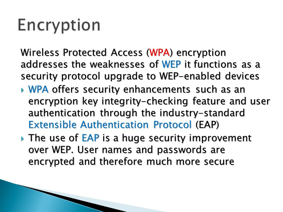Wireless Protected Access (WPA) encryption addresses the weaknesses of WEP it functions as a security protocol upgrade to WEP-enabled devices  WPA offers security enhancements such as an encryption key integrity-checking feature and user authentication through the industry-standard Extensible Authentication Protocol (EAP)  The use of EAP is a huge security improvement over WEP.