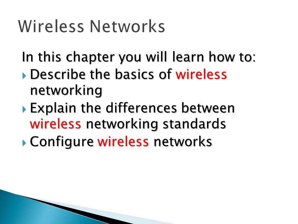 In this chapter you will learn how to:  Describe the basics of wireless networking  Explain the differences between wireless networking standards  Configure wireless networks