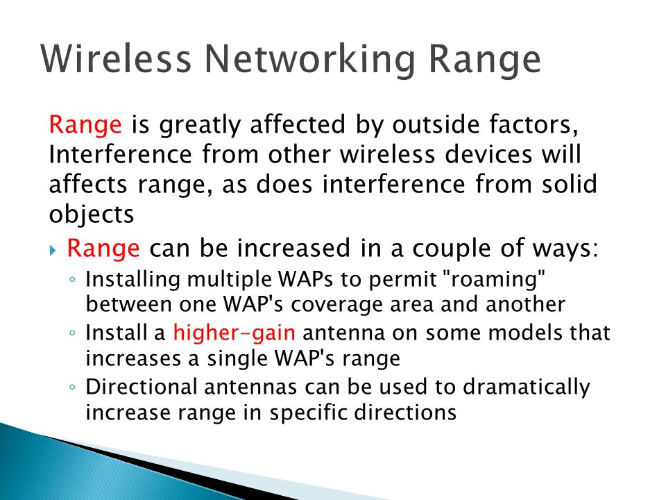 Range is greatly affected by outside factors, Interference from other wireless devices will affects range, as does interference from solid objects  Range can be increased in a couple of ways: ◦ Installing multiple WAPs to permit roaming between one WAP s coverage area and another ◦ Install a higher-gain antenna on some models that increases a single WAP s range ◦ Directional antennas can be used to dramatically increase range in specific directions
