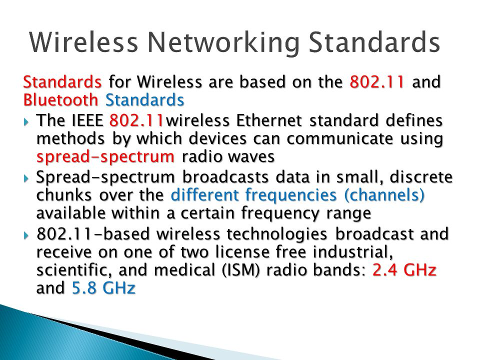 Standards for Wireless are based on the 802.11 and Bluetooth Standards  The IEEE 802.11wireless Ethernet standard defines methods by which devices can communicate using spread-spectrum radio waves  Spread-spectrum broadcasts data in small, discrete chunks over the different frequencies (channels) available within a certain frequency range  802.11-based wireless technologies broadcast and receive on one of two license free industrial, scientific, and medical (ISM) radio bands: 2.4 GHz and 5.8 GHz