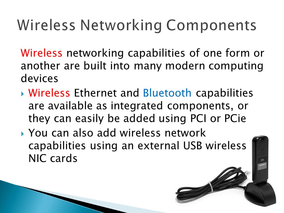 Wireless networking capabilities of one form or another are built into many modern computing devices  Wireless Ethernet and Bluetooth capabilities are available as integrated components, or they can easily be added using PCI or PCie  You can also add wireless network capabilities using an external USB wireless NIC cards