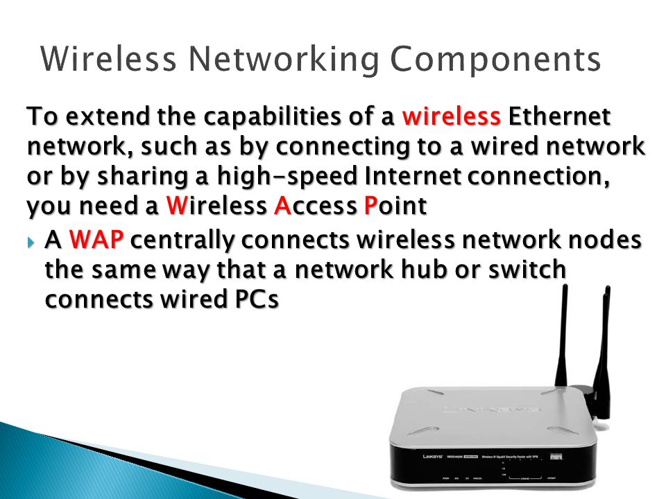 To extend the capabilities of a wireless Ethernet network, such as by connecting to a wired network or by sharing a high-speed Internet connection, you need a Wireless Access Point  A WAP centrally connects wireless network nodes the same way that a network hub or switch connects wired PCs  A WAP centrally connects wireless network nodes the same way that a network hub or switch connects wired PCs