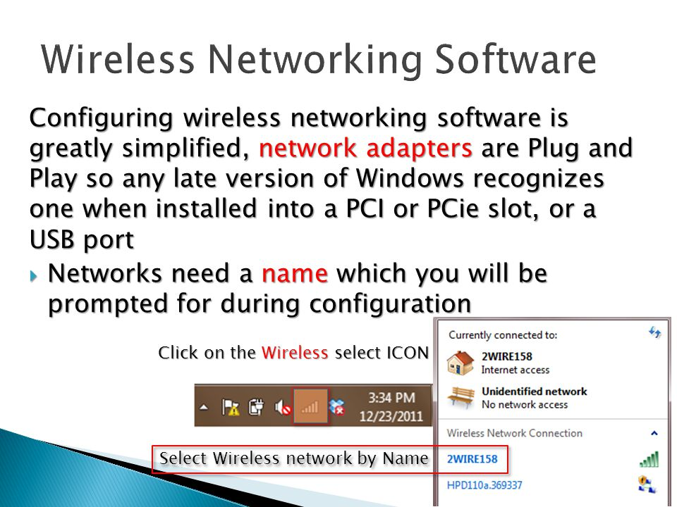 Configuring wireless networking software is greatly simplified, network adapters are Plug and Play so any late version of Windows recognizes one when installed into a PCI or PCie slot, or a USB port  Networks need a name which you will be prompted for during configuration Click on the Wireless select ICON Select Wireless network by Name
