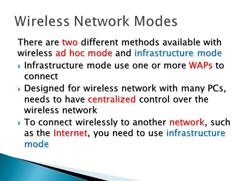 There are two different methods available with wireless ad hoc mode and infrastructure mode  Infrastructure mode use one or more WAPs to connect  Designed for wireless network with many PCs, needs to have centralized control over the wireless network  To connect wirelessly to another network, such as the Internet, you need to use infrastructure mode