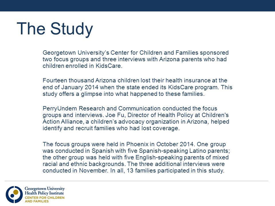 The Study Georgetown University's Center for Children and Families sponsored two focus groups and three interviews with Arizona parents who had children enrolled in KidsCare.
