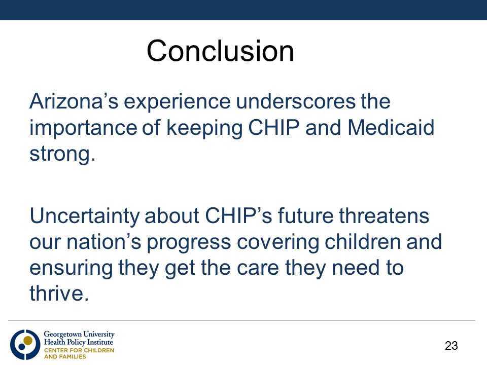 Conclusion Arizona's experience underscores the importance of keeping CHIP and Medicaid strong.