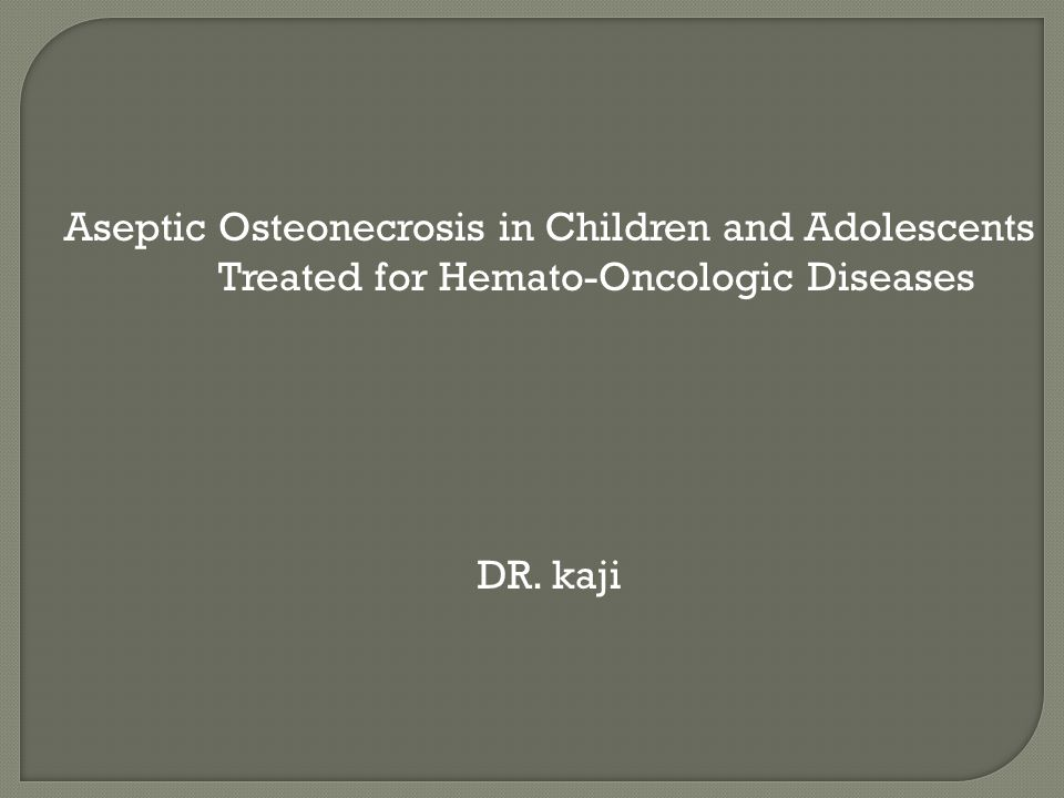Aseptic Osteonecrosis in Children and Adolescents Treated for Hemato-Oncologic Diseases DR. kaji