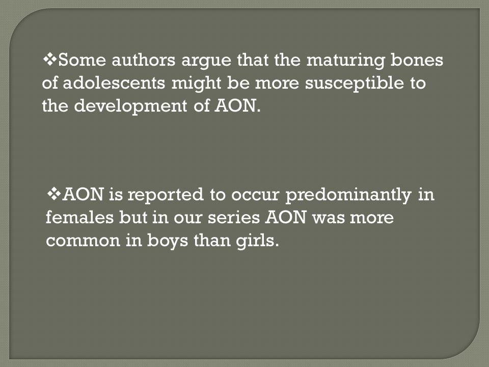  Some authors argue that the maturing bones of adolescents might be more susceptible to the development of AON.