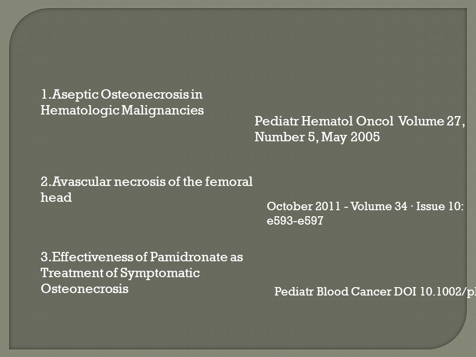 1.Aseptic Osteonecrosis in Hematologic Malignancies Pediatr Hematol Oncol Volume 27, Number 5, May 2005 2.Avascular necrosis of the femoral head October 2011 - Volume 34 · Issue 10: e593-e597 3.Effectiveness of Pamidronate as Treatment of Symptomatic Osteonecrosis Pediatr Blood Cancer DOI 10.1002/pbc