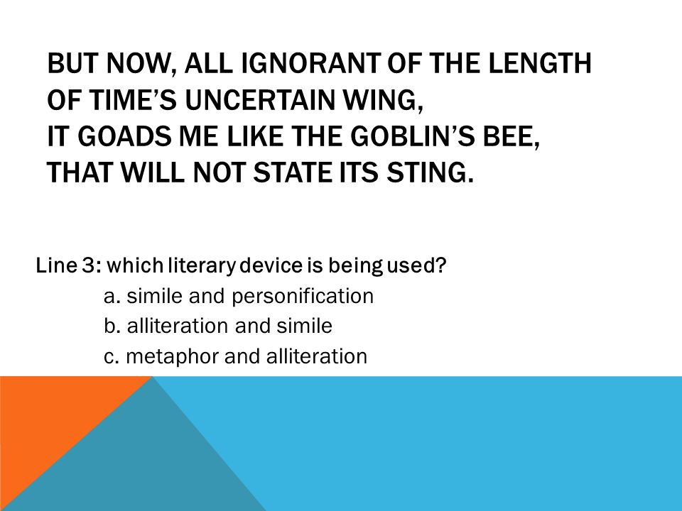 BUT NOW, ALL IGNORANT OF THE LENGTH OF TIME'S UNCERTAIN WING, IT GOADS ME LIKE THE GOBLIN'S BEE, THAT WILL NOT STATE ITS STING. Line 3: which literary