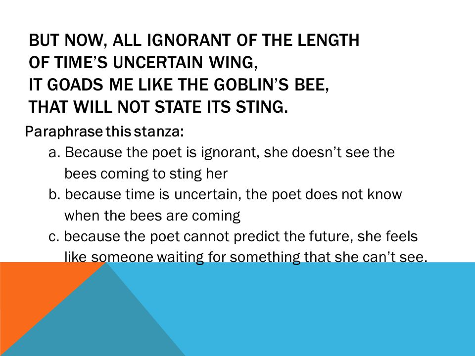 BUT NOW, ALL IGNORANT OF THE LENGTH OF TIME'S UNCERTAIN WING, IT GOADS ME LIKE THE GOBLIN'S BEE, THAT WILL NOT STATE ITS STING. Paraphrase this stanza