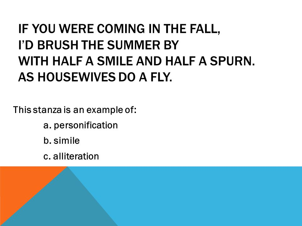 IF YOU WERE COMING IN THE FALL, I'D BRUSH THE SUMMER BY WITH HALF A SMILE AND HALF A SPURN. AS HOUSEWIVES DO A FLY. This stanza is an example of: a. p