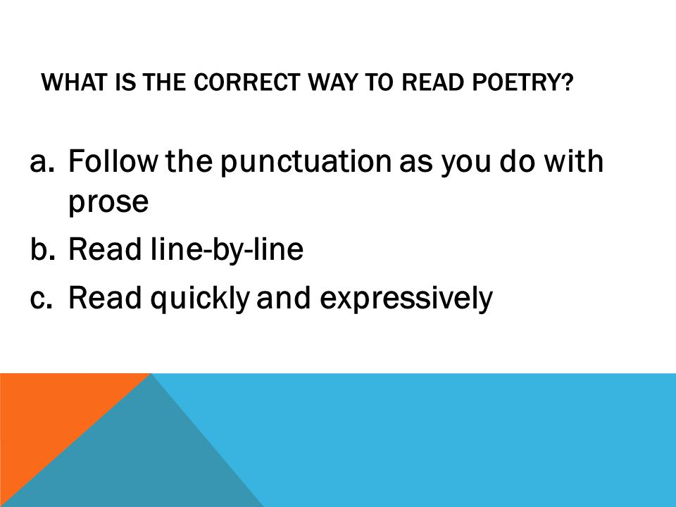 WHAT IS THE CORRECT WAY TO READ POETRY? a.Follow the punctuation as you do with prose b.Read line-by-line c.Read quickly and expressively