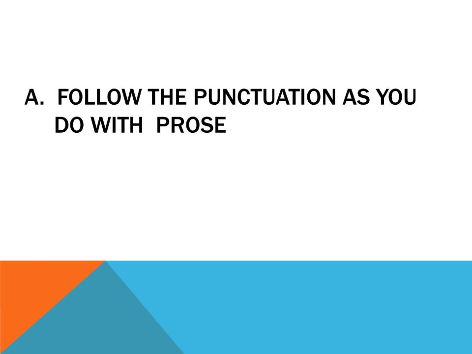 A. FOLLOW THE PUNCTUATION AS YOU DO WITH PROSE