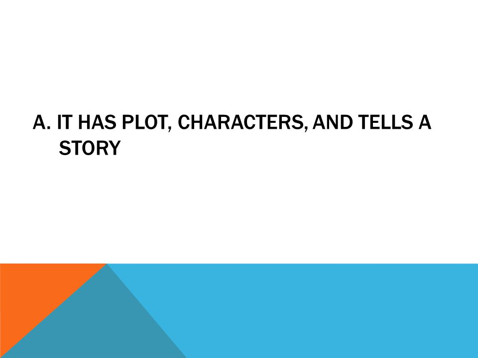 A. IT HAS PLOT, CHARACTERS, AND TELLS A STORY
