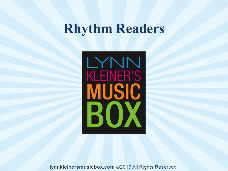 Rhythm Readers lynnkleinersmusicbox.com ©2013 All Rights Reserved