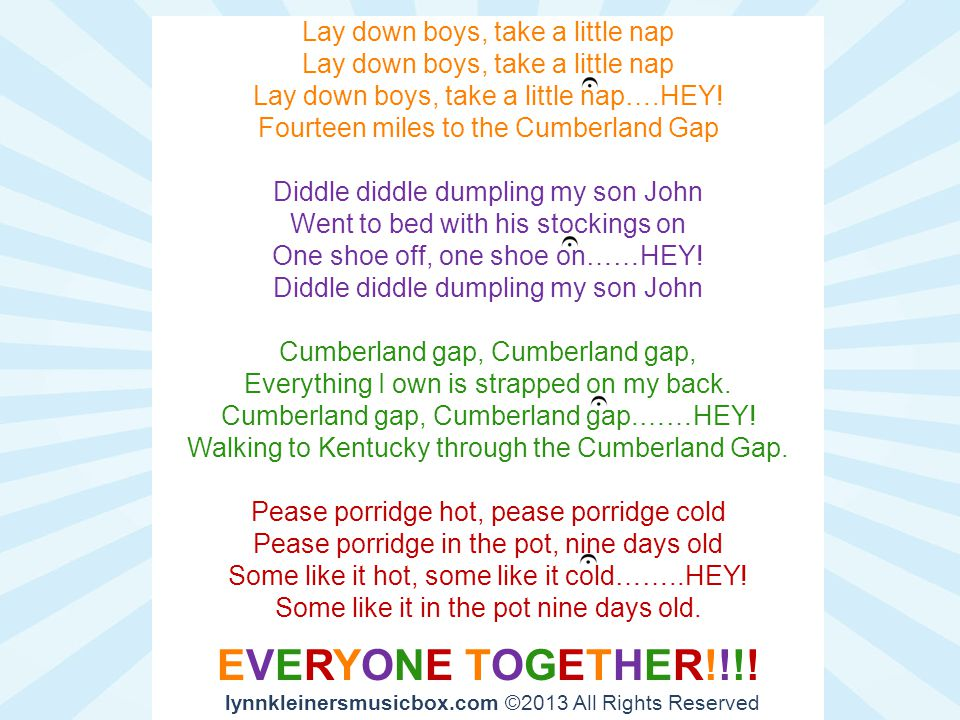 Lay down boys, take a little nap Lay down boys, take a little nap….HEY! Fourteen miles to the Cumberland Gap Diddle diddle dumpling my son John Went t