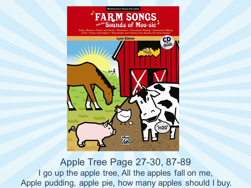 Apple Tree Page 27-30, 87-89 I go up the apple tree, All the apples fall on me, Apple pudding, apple pie, how many apples should I buy.