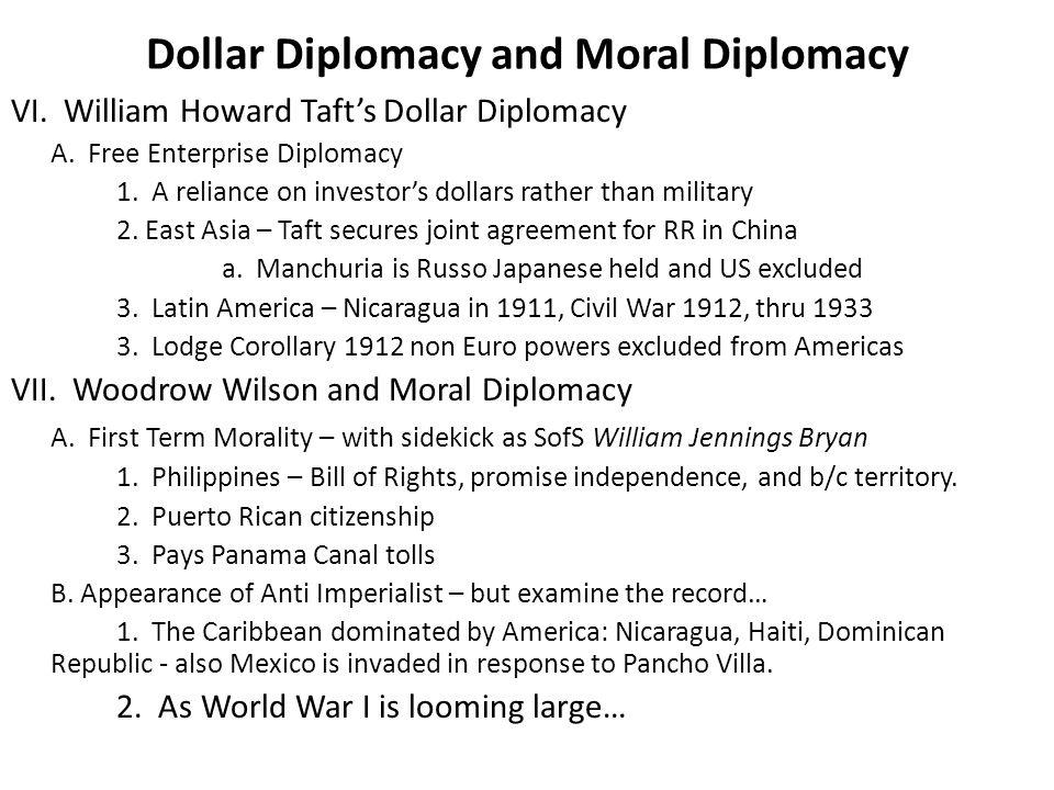 Dollar Diplomacy and Moral Diplomacy VI. William Howard Taft's Dollar Diplomacy A. Free Enterprise Diplomacy 1. A reliance on investor's dollars rathe