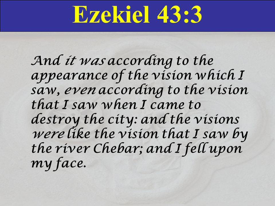 Ezekiel 43:3 And it was according to the appearance of the vision which I saw, even according to the vision that I saw when I came to destroy the city: and the visions were like the vision that I saw by the river Chebar; and I fell upon my face.