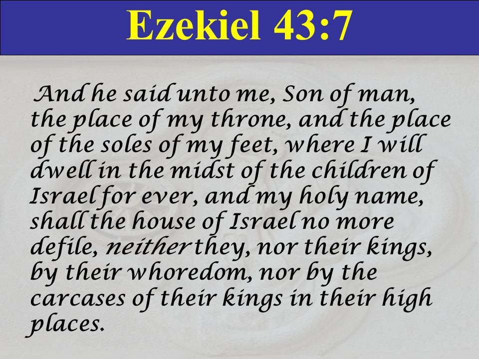 Ezekiel 43:7 And he said unto me, Son of man, the place of my throne, and the place of the soles of my feet, where I will dwell in the midst of the children of Israel for ever, and my holy name, shall the house of Israel no more defile, neither they, nor their kings, by their whoredom, nor by the carcases of their kings in their high places.