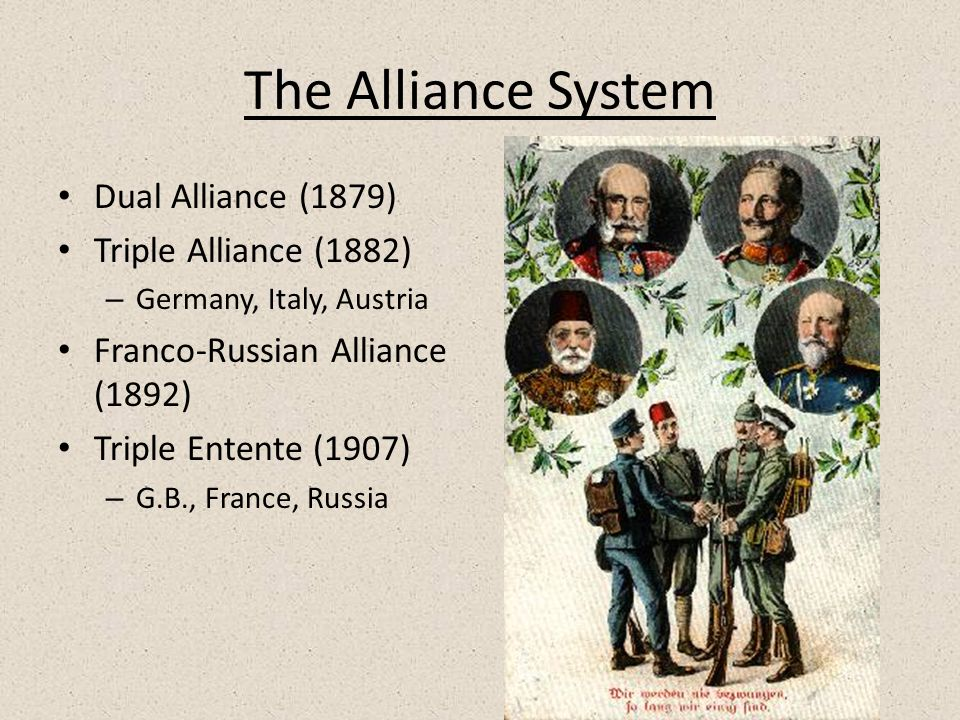 The Alliance System Dual Alliance (1879) Triple Alliance (1882) – Germany, Italy, Austria Franco-Russian Alliance (1892) Triple Entente (1907) – G.B., France, Russia
