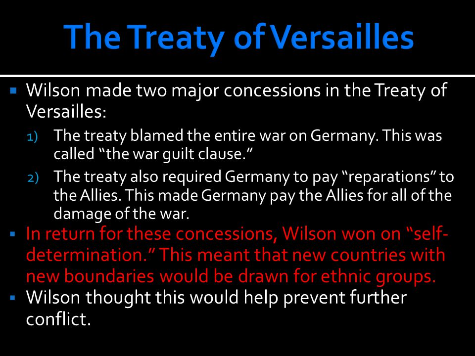 """ Wilson made two major concessions in the Treaty of Versailles: 1) The treaty blamed the entire war on Germany. This was called """"the war guilt clause"""