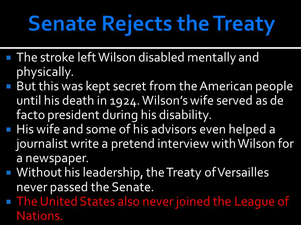  The stroke left Wilson disabled mentally and physically.  But this was kept secret from the American people until his death in 1924. Wilson's wife