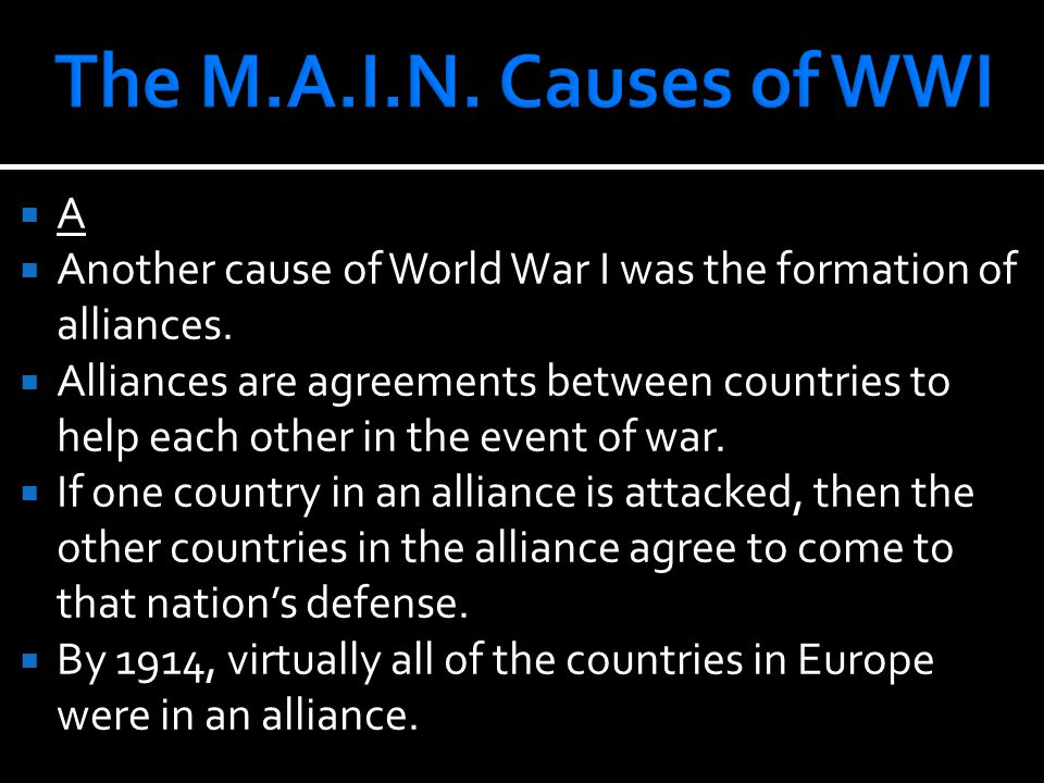 AA  Another cause of World War I was the formation of alliances.  Alliances are agreements between countries to help each other in the event of wa